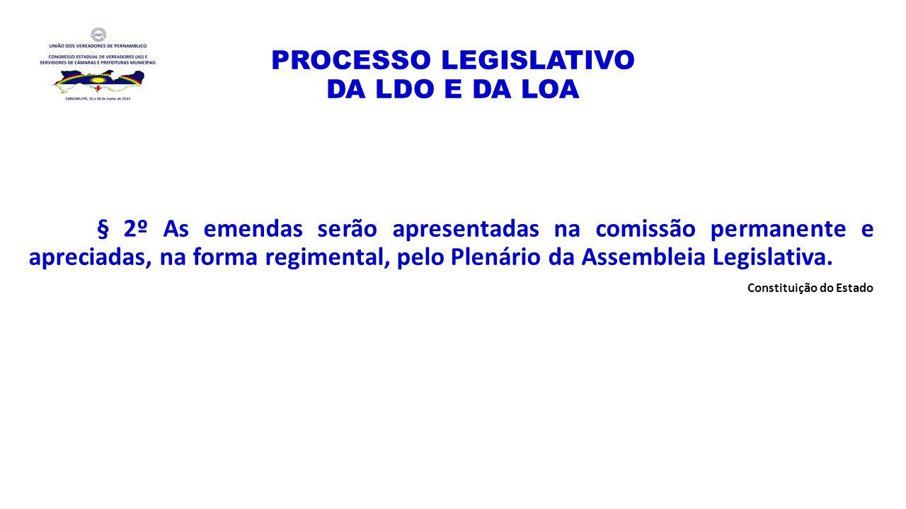 PROCESSO LEGISLATIVO DA LDO E DA LOA § 2º As emendas serão apresentadas na comissão permanente e apreciadas, na forma regimental, pelo Plenário da Ass