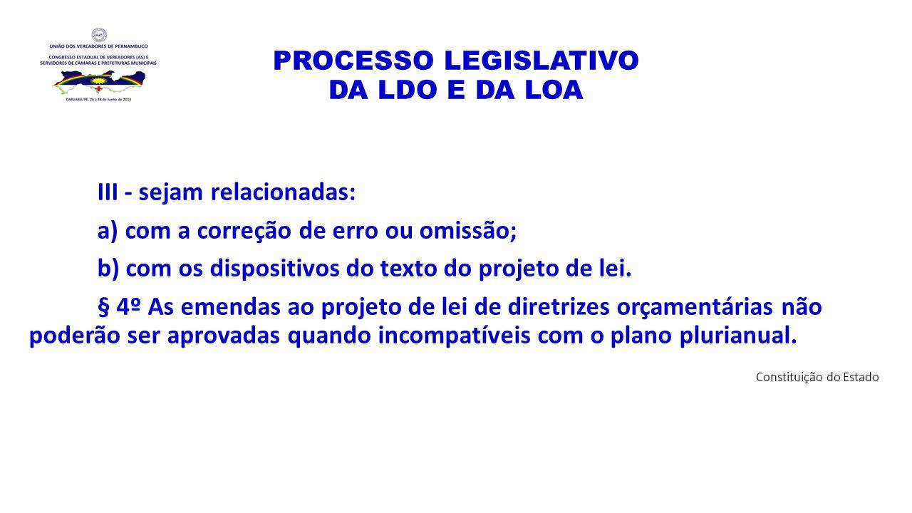 PROCESSO LEGISLATIVO DA LDO E DA LOA III - sejam relacionadas: a) com a correção de erro ou omissão; b) com os dispositivos do texto do projeto de lei
