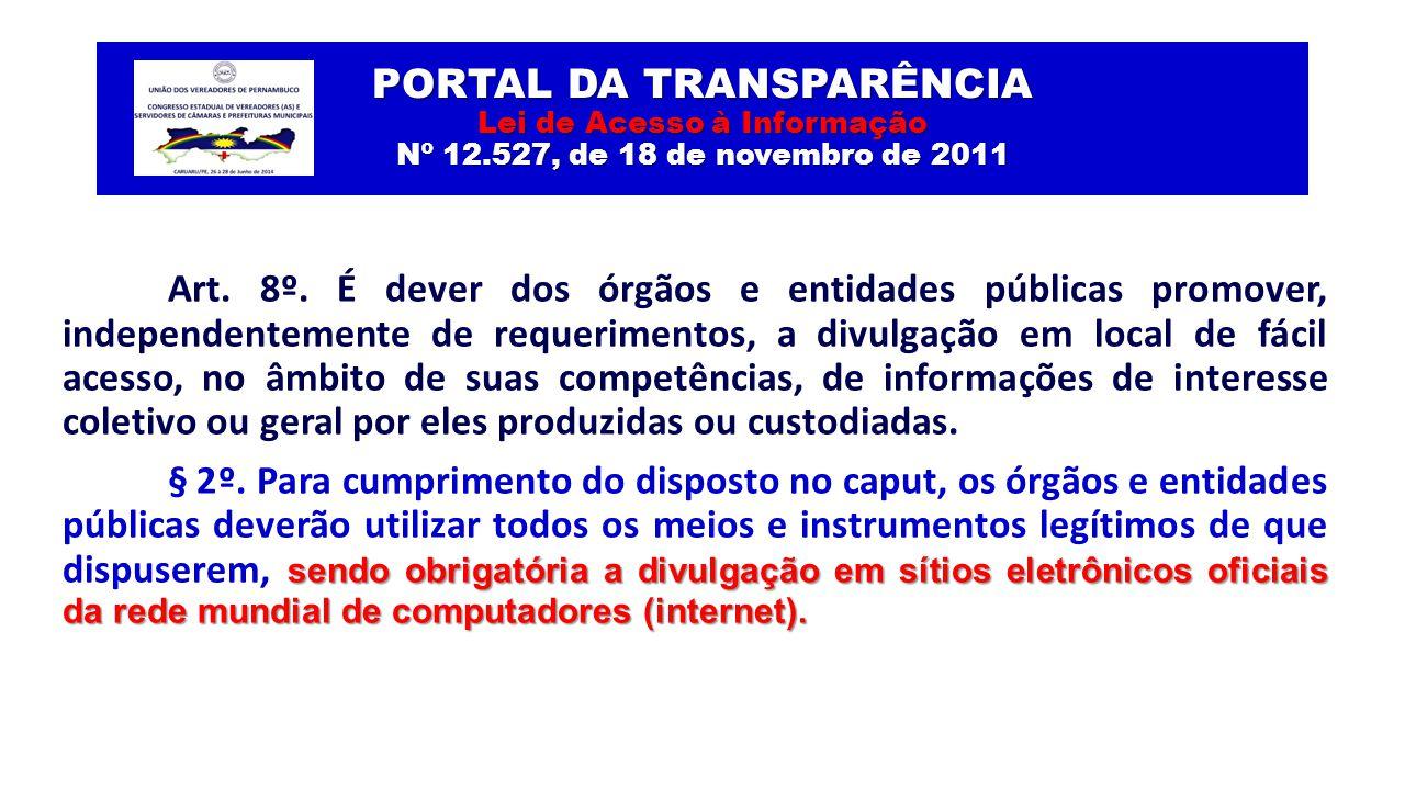 PORTAL DA TRANSPARÊNCIA Lei de Acesso à Informação Nº 12.527, de 18 de novembro de 2011 Art. 8º. É dever dos órgãos e entidades públicas promover, ind