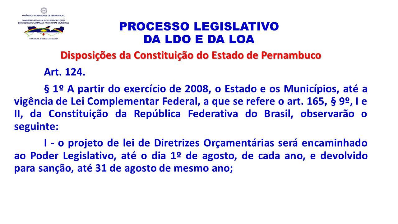 PROCESSO LEGISLATIVO DA LDO E DA LOA Disposições da Constituição do Estado de Pernambuco Art. 124. § 1º A partir do exercício de 2008, o Estado e os M