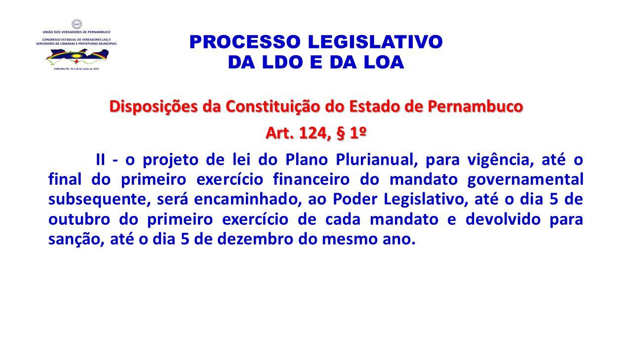 PROCESSO LEGISLATIVO DA LDO E DA LOA Disposições da Constituição do Estado de Pernambuco Art. 124, § 1º II - o projeto de lei do Plano Plurianual, par