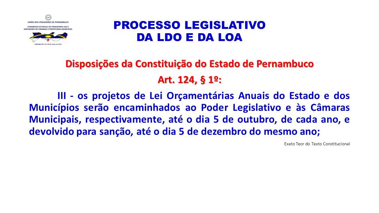 PROCESSO LEGISLATIVO DA LDO E DA LOA Disposições da Constituição do Estado de Pernambuco Art. 124, § 1º: III - os projetos de Lei Orçamentárias Anuais