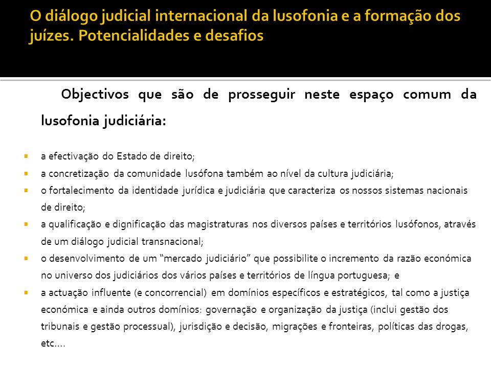 Objectivos que são de prosseguir neste espaço comum da lusofonia judiciária:  a efectivação do Estado de direito;  a concretização da comunidade lus