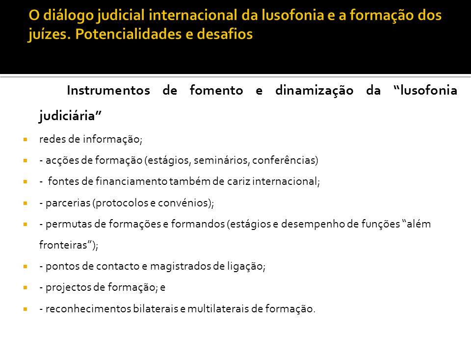 """Instrumentos de fomento e dinamização da """"lusofonia judiciária""""  redes de informação;  - acções de formação (estágios, seminários, conferências)  -"""