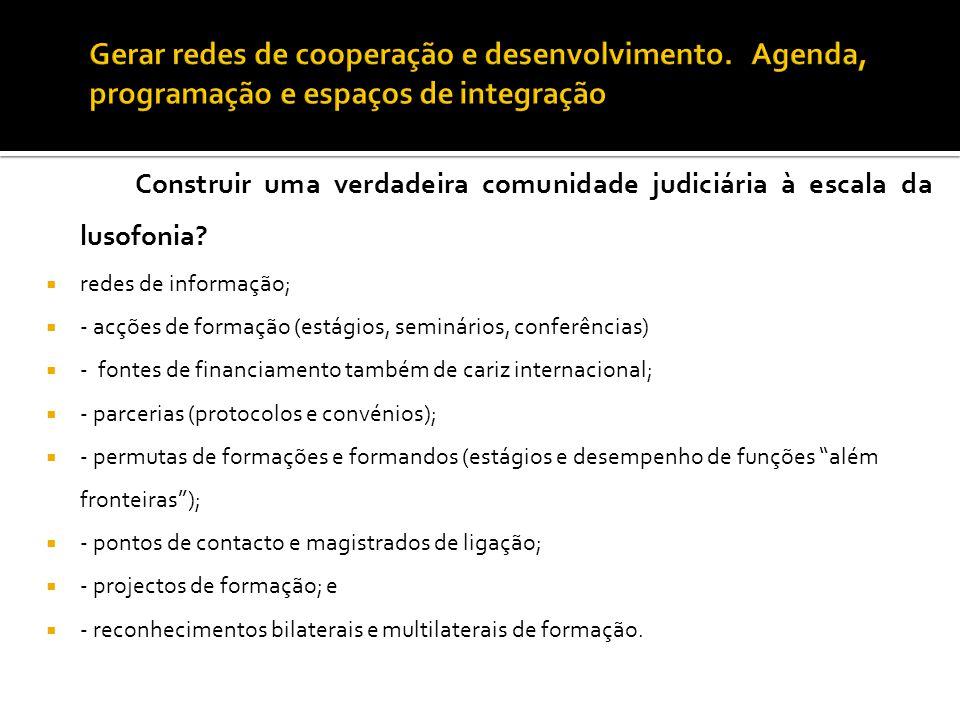 Construir uma verdadeira comunidade judiciária à escala da lusofonia?  redes de informação;  - acções de formação (estágios, seminários, conferência