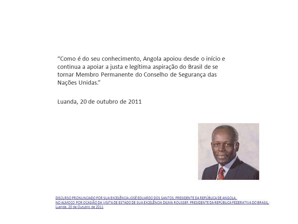 Como é do seu conhecimento, Angola apoiou desde o início e continua a apoiar a justa e legítima aspiração do Brasil de se tornar Membro Permanente do Conselho de Segurança das Nações Unidas. Luanda, 20 de outubro de 2011 DISCURSO PRONUNCIADO POR SUA EXCELÊNCIA JOSÉ EDUARDO DOS SANTOS, PRESIDENTE DA REPÚBLICA DE ANGOLA, NO ALMOÇO POR OCASIÃO DA VISITA DE ESTADO DE SUA EXCELÊNCIA DILMA ROUSSEF, PRESIDENTE DA REPÚBLICA FEDERATIVA DO BRASIL.