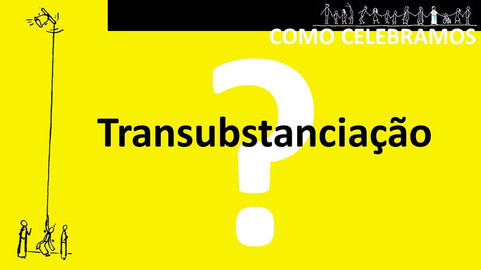 COMO CELEBRAMOS ? Transubstanciação