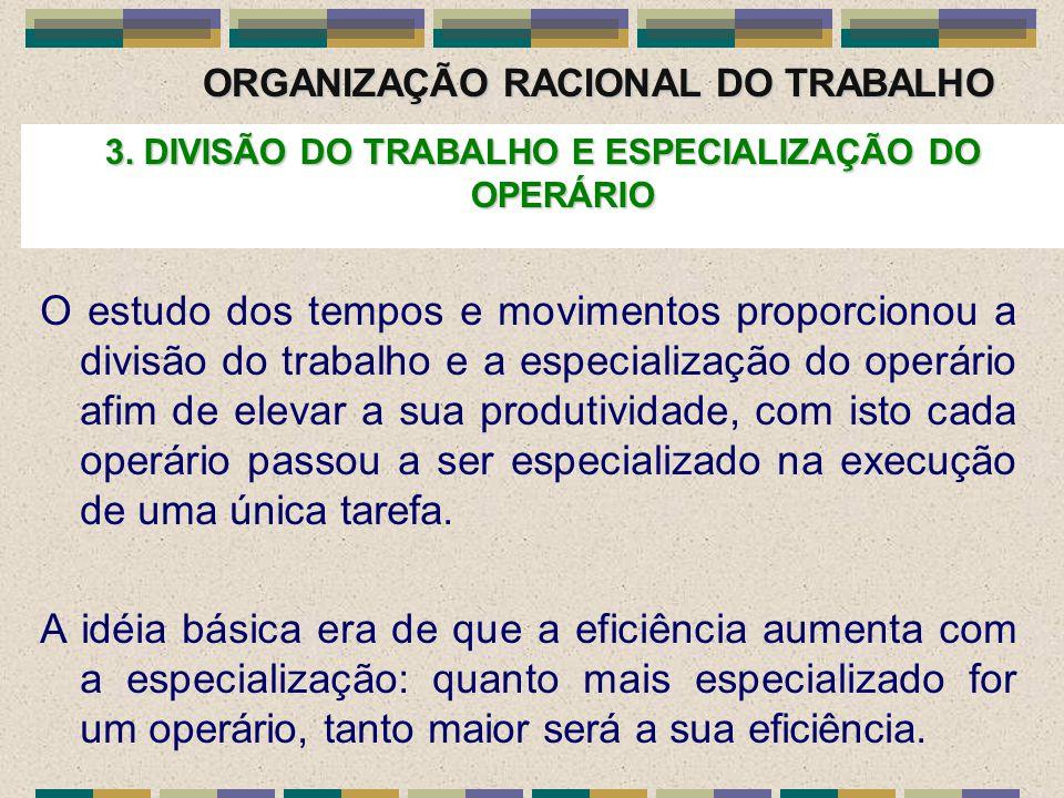ORGANIZAÇÃO RACIONAL DO TRABALHO 3. DIVISÃO DO TRABALHO E ESPECIALIZAÇÃO DO OPERÁRIO O estudo dos tempos e movimentos proporcionou a divisão do trabal