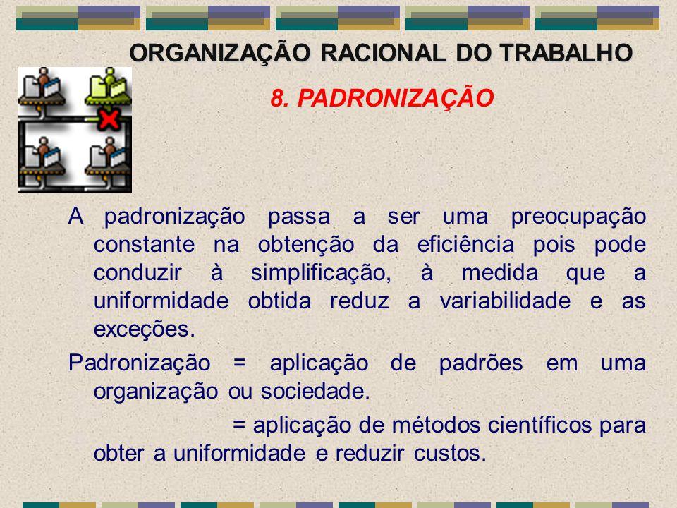 ORGANIZAÇÃO RACIONAL DO TRABALHO 8. PADRONIZAÇÃO A padronização passa a ser uma preocupação constante na obtenção da eficiência pois pode conduzir à s