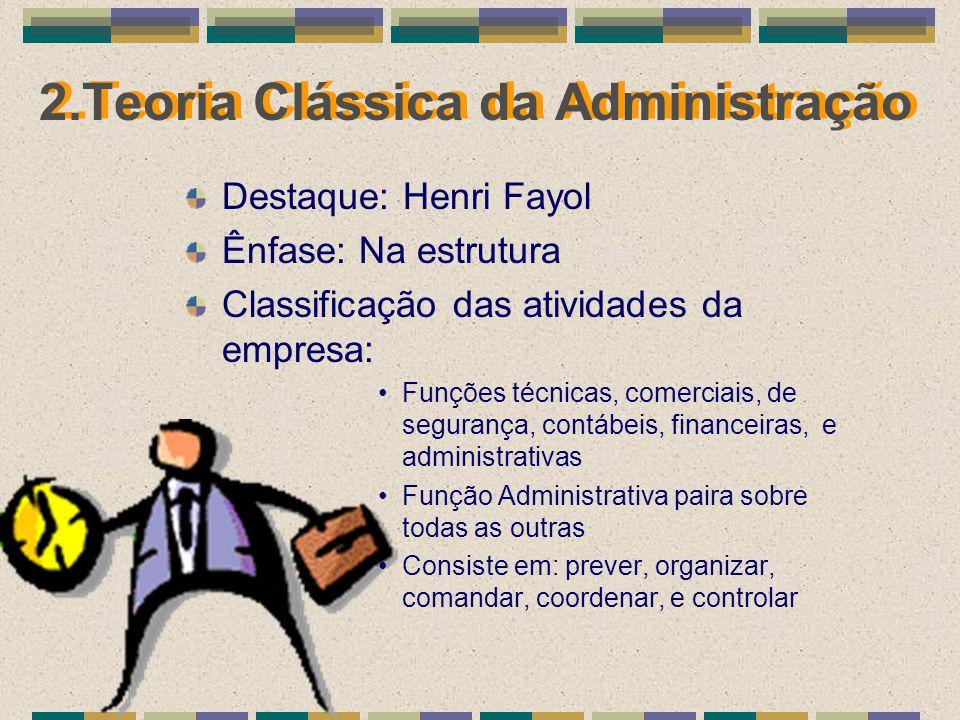 2.Teoria Clássica da Administração Destaque: Henri Fayol Ênfase: Na estrutura Classificação das atividades da empresa: Funções técnicas, comerciais, d