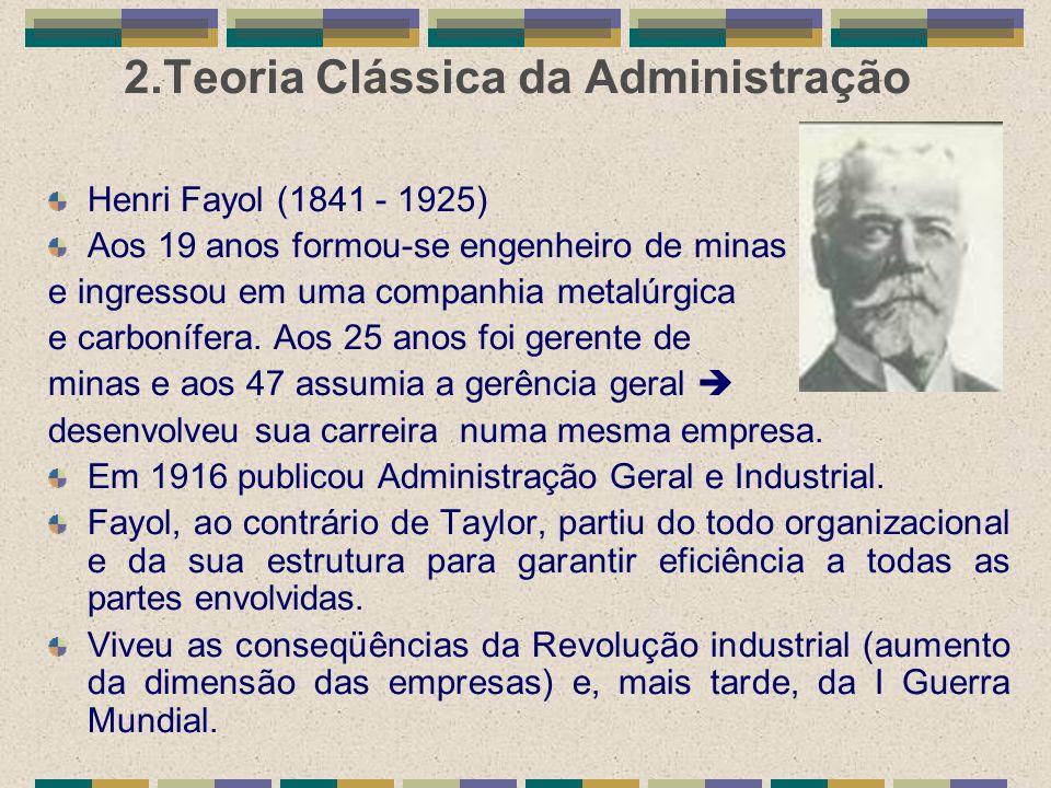 2.Teoria Clássica da Administração Henri Fayol (1841 - 1925) Aos 19 anos formou-se engenheiro de minas e ingressou em uma companhia metalúrgica e carb