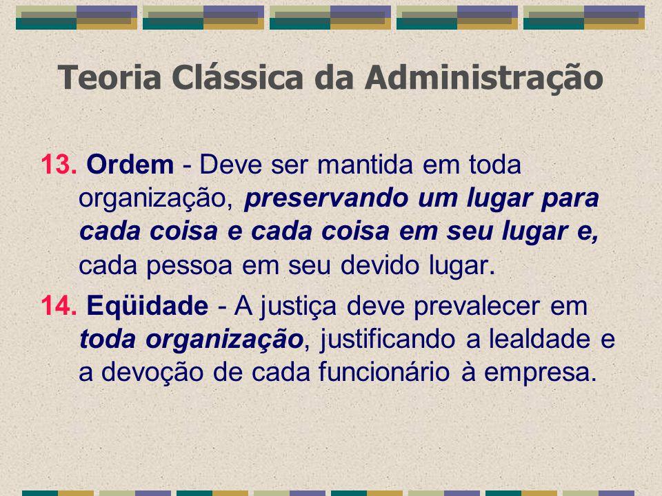 Teoria Clássica da Administração 13. Ordem - Deve ser mantida em toda organização, preservando um lugar para cada coisa e cada coisa em seu lugar e, c