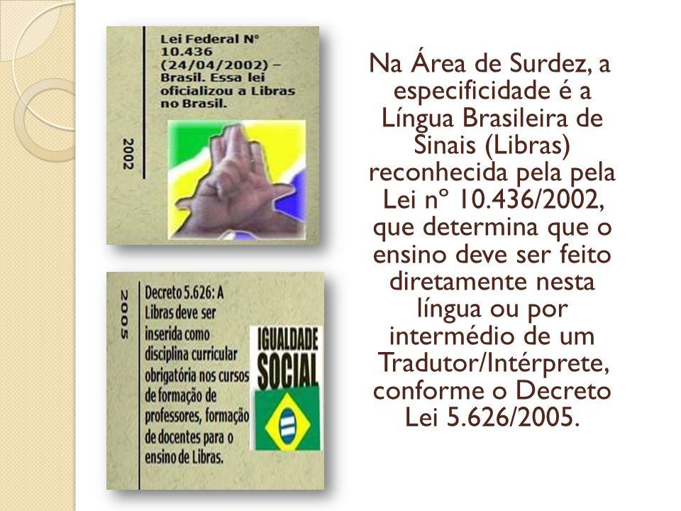 Na Área de Surdez, a especificidade é a Língua Brasileira de Sinais (Libras) reconhecida pela pela Lei nº 10.436/2002, que determina que o ensino deve ser feito diretamente nesta língua ou por intermédio de um Tradutor/Intérprete, conforme o Decreto Lei 5.626/2005.