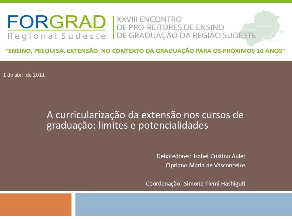 1 de abril de 2011 A curricularização da extensão nos cursos de graduação: limites e potencialidades Debatedores: Isabel Cristina Auler Cipriano Maria