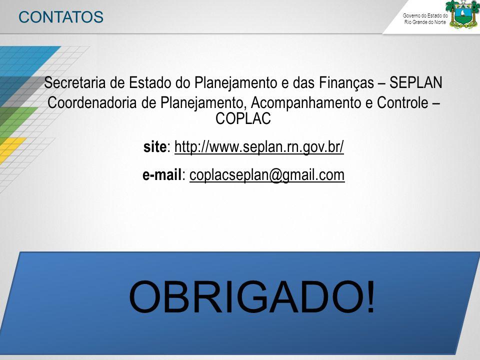 CONTATOS Governo do Estado do Rio Grande do Norte Secretaria de Estado do Planejamento e das Finanças – SEPLAN Coordenadoria de Planejamento, Acompanhamento e Controle – COPLAC site : http://www.seplan.rn.gov.br/ e-mail : coplacseplan@gmail.com OBRIGADO!