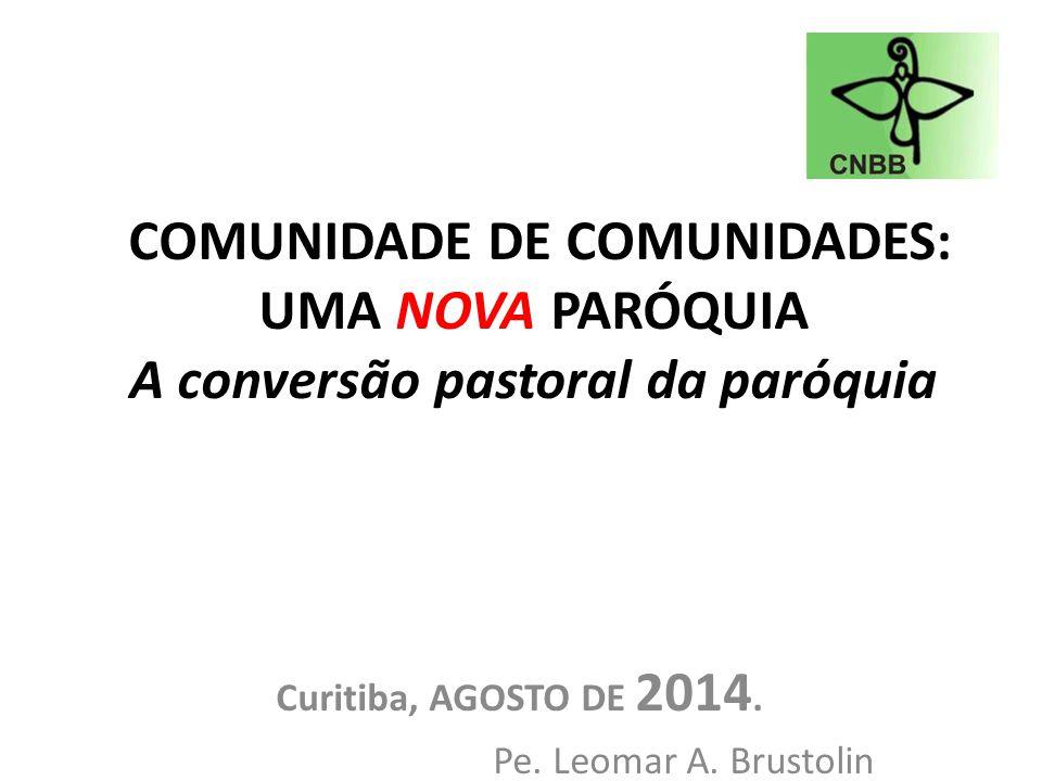 COMUNIDADE DE COMUNIDADES: UMA NOVA PARÓQUIA A conversão pastoral da paróquia Curitiba, AGOSTO DE 2014. Pe. Leomar A. Brustolin