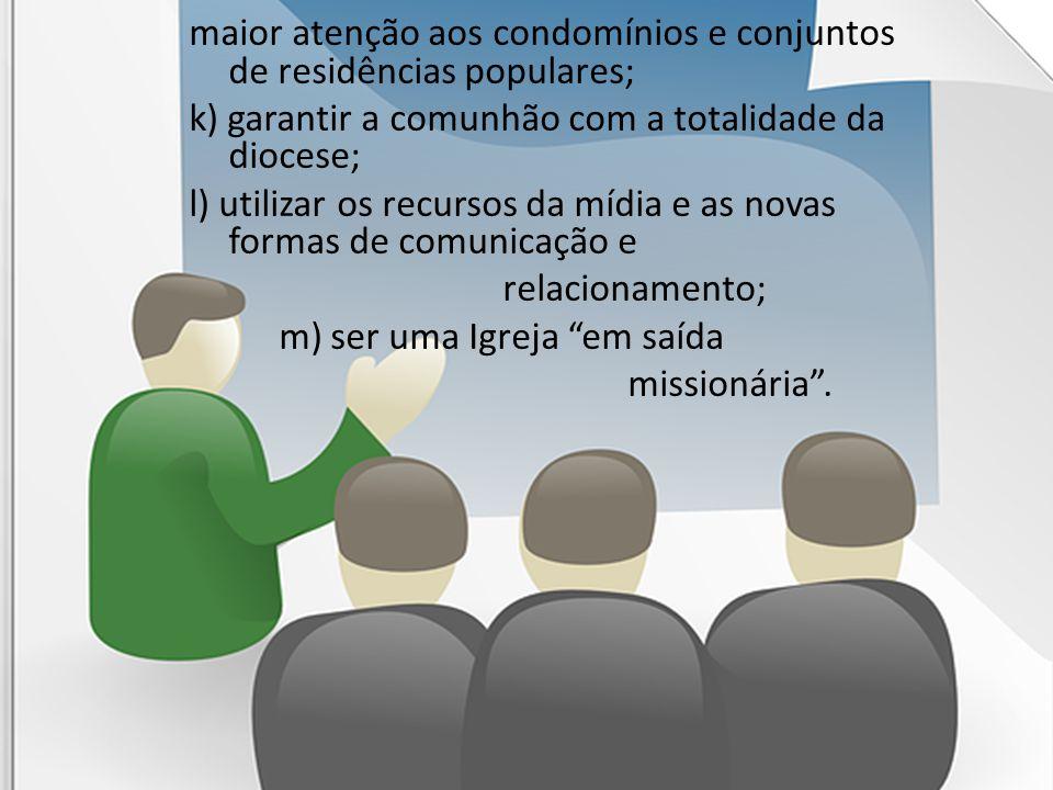 maior atenção aos condomínios e conjuntos de residências populares; k) garantir a comunhão com a totalidade da diocese; l) utilizar os recursos da míd
