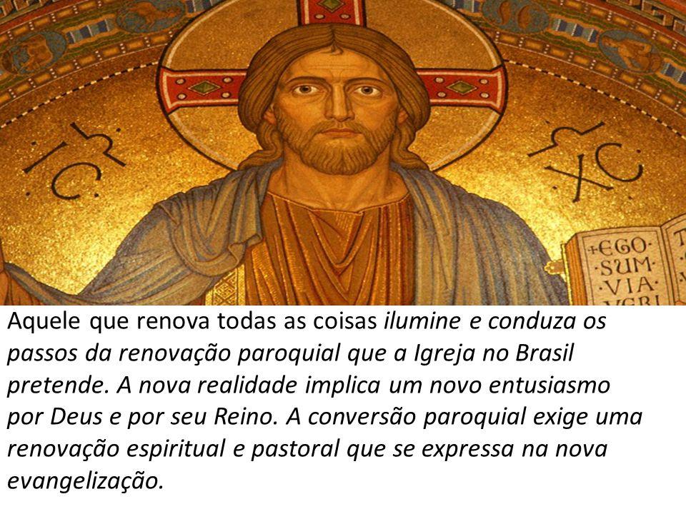 Aquele que renova todas as coisas ilumine e conduza os passos da renovação paroquial que a Igreja no Brasil pretende. A nova realidade implica um novo