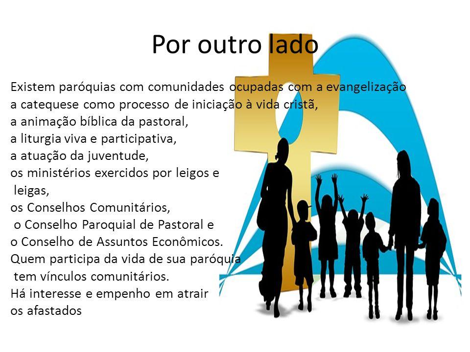 Por outro lado Existem paróquias com comunidades ocupadas com a evangelização a catequese como processo de iniciação à vida cristã, a animação bíblica