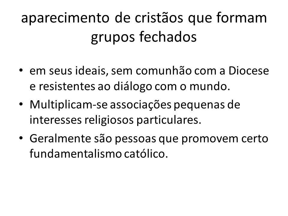 aparecimento de cristãos que formam grupos fechados em seus ideais, sem comunhão com a Diocese e resistentes ao diálogo com o mundo. Multiplicam-se as