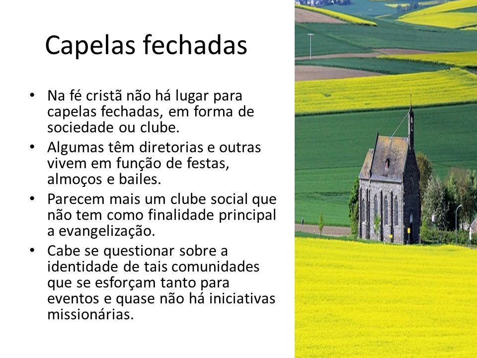 Capelas fechadas Na fé cristã não há lugar para capelas fechadas, em forma de sociedade ou clube. Algumas têm diretorias e outras vivem em função de f