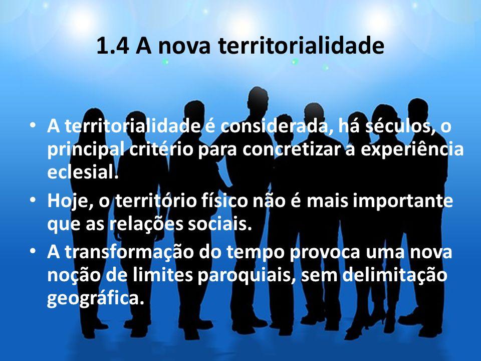 1.4 A nova territorialidade A territorialidade é considerada, há séculos, o principal critério para concretizar a experiência eclesial. Hoje, o territ