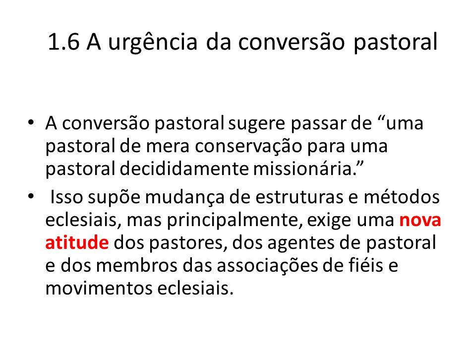 """1.6 A urgência da conversão pastoral A conversão pastoral sugere passar de """"uma pastoral de mera conservação para uma pastoral decididamente missionár"""
