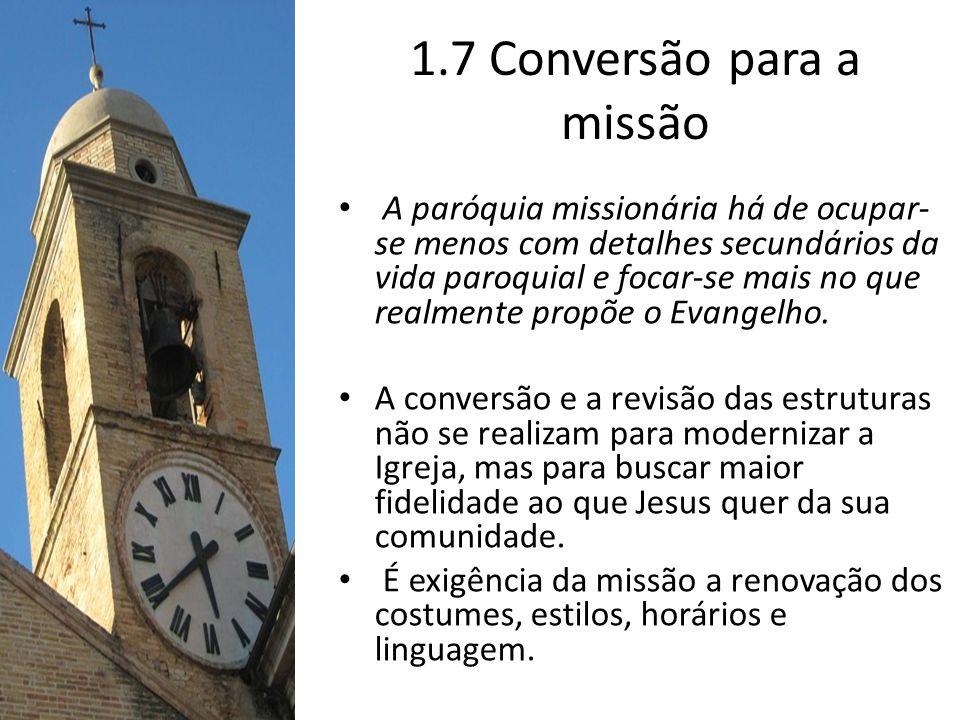 1.7 Conversão para a missão A paróquia missionária há de ocupar- se menos com detalhes secundários da vida paroquial e focar-se mais no que realmente