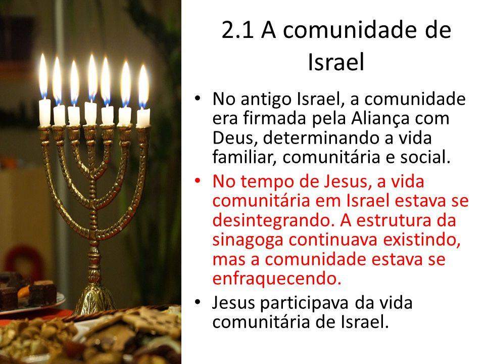 2.1 A comunidade de Israel No antigo Israel, a comunidade era firmada pela Aliança com Deus, determinando a vida familiar, comunitária e social. No te