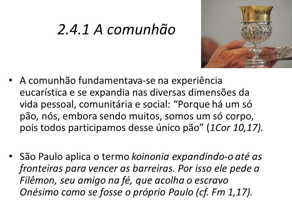 """2.4.1 A comunhão A comunhão fundamentava-se na experiência eucarística e se expandia nas diversas dimensões da vida pessoal, comunitária e social: """"Po"""