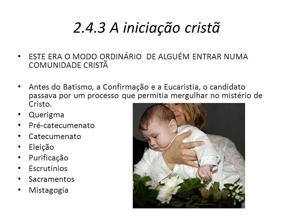 2.4.3 A iniciação cristã ESTE ERA O MODO ORDINÁRIO DE ALGUÉM ENTRAR NUMA COMUNIDADE CRISTÃ Antes do Batismo, a Confirmação e a Eucaristia, o candidato