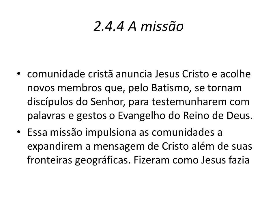 2.4.4 A missão comunidade cristã anuncia Jesus Cristo e acolhe novos membros que, pelo Batismo, se tornam discípulos do Senhor, para testemunharem com