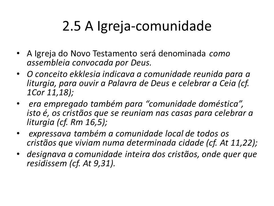 2.5 A Igreja-comunidade A Igreja do Novo Testamento será denominada como assembleia convocada por Deus. O conceito ekklesia indicava a comunidade reun