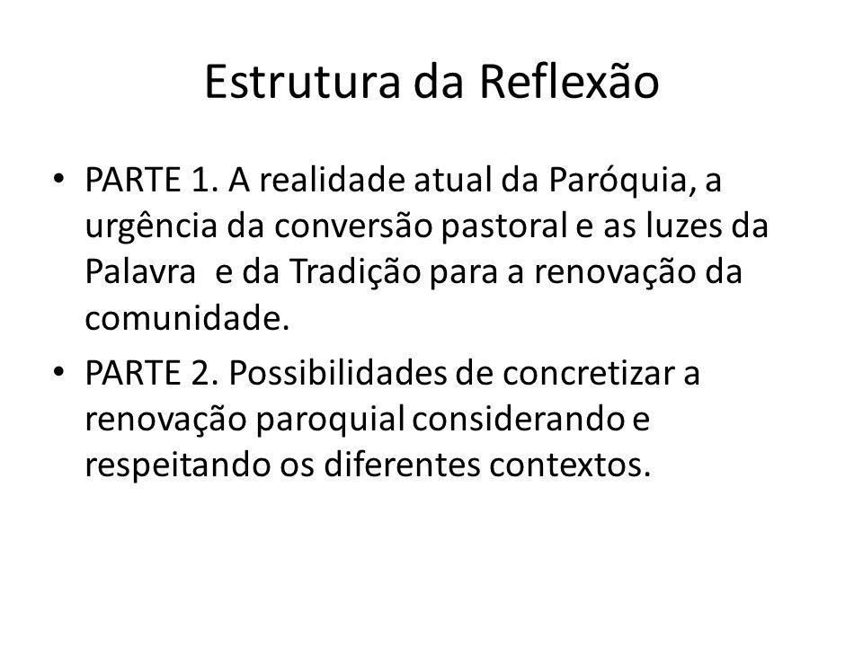Estrutura da Reflexão PARTE 1. A realidade atual da Paróquia, a urgência da conversão pastoral e as luzes da Palavra e da Tradição para a renovação da