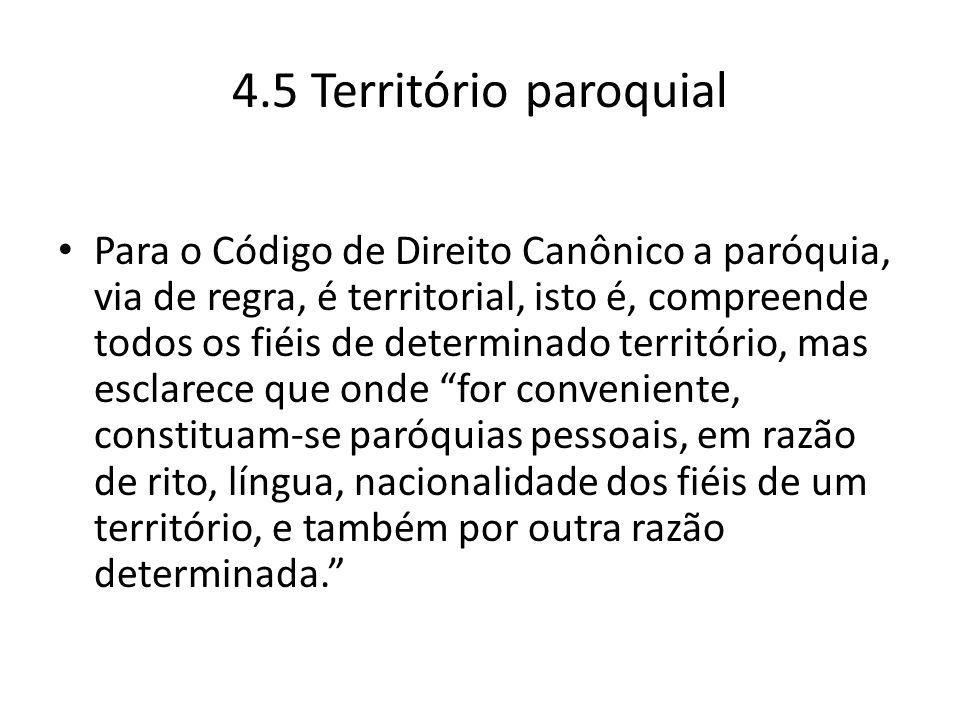 4.5 Território paroquial Para o Código de Direito Canônico a paróquia, via de regra, é territorial, isto é, compreende todos os fiéis de determinado t