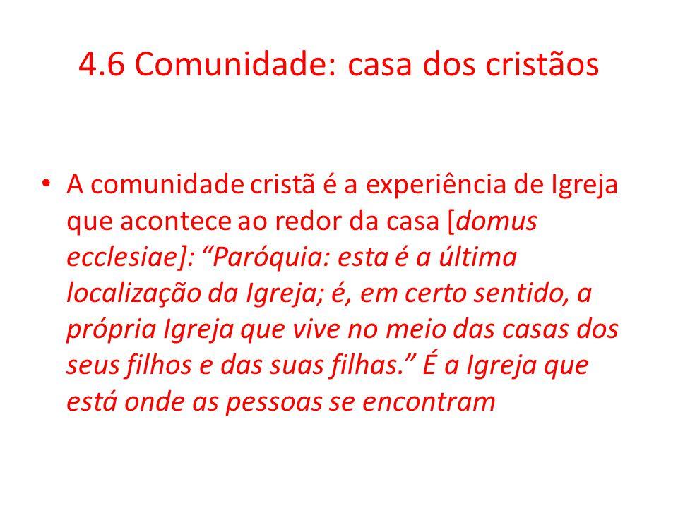 """4.6 Comunidade: casa dos cristãos A comunidade cristã é a experiência de Igreja que acontece ao redor da casa [domus ecclesiae]: """"Paróquia: esta é a ú"""