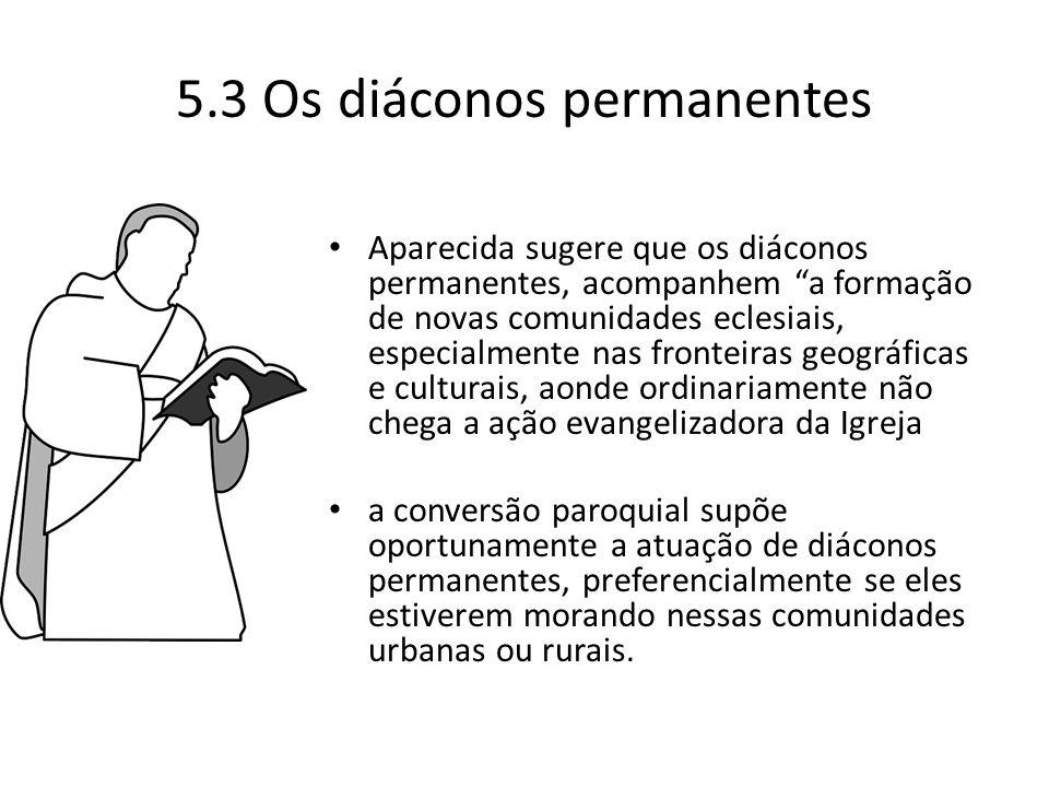 """5.3 Os diáconos permanentes Aparecida sugere que os diáconos permanentes, acompanhem """"a formação de novas comunidades eclesiais, especialmente nas fro"""