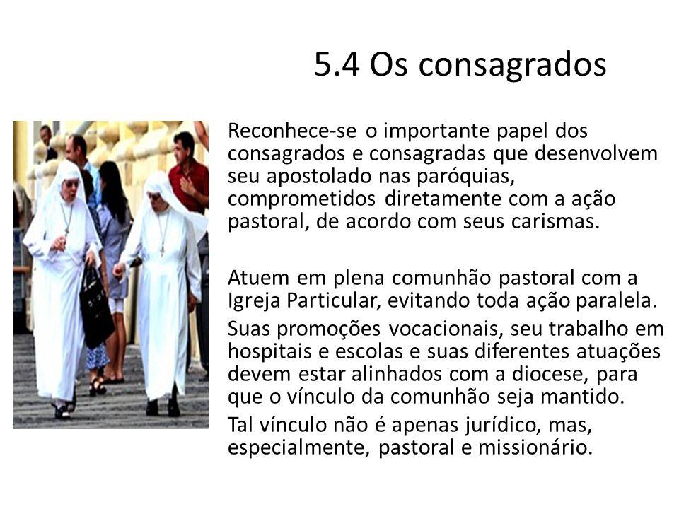 5.4 Os consagrados Reconhece-se o importante papel dos consagrados e consagradas que desenvolvem seu apostolado nas paróquias, comprometidos diretamen