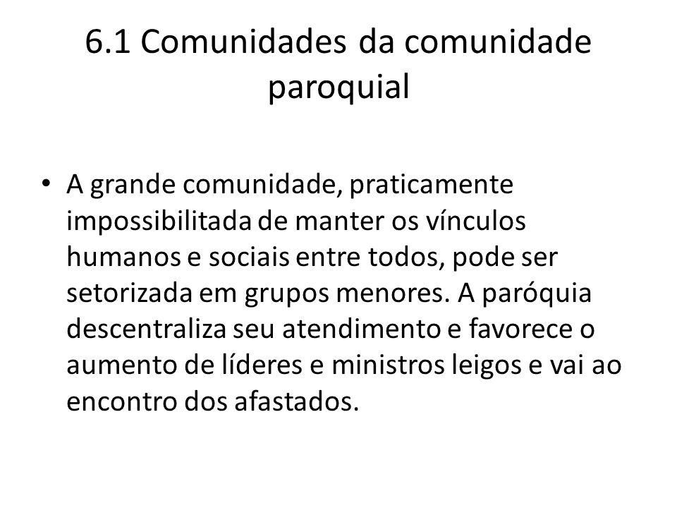 6.1 Comunidades da comunidade paroquial A grande comunidade, praticamente impossibilitada de manter os vínculos humanos e sociais entre todos, pode se