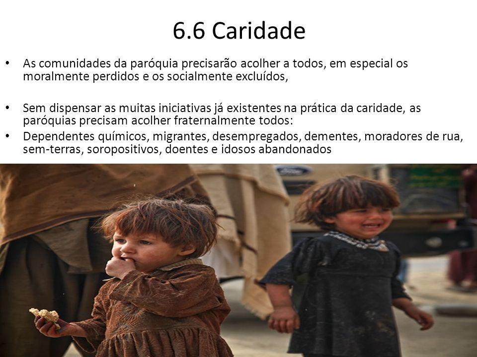6.6 Caridade As comunidades da paróquia precisarão acolher a todos, em especial os moralmente perdidos e os socialmente excluídos, Sem dispensar as mu