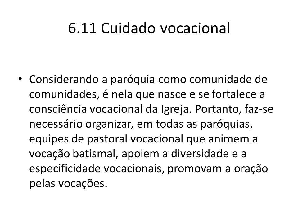 6.11 Cuidado vocacional Considerando a paróquia como comunidade de comunidades, é nela que nasce e se fortalece a consciência vocacional da Igreja. Po