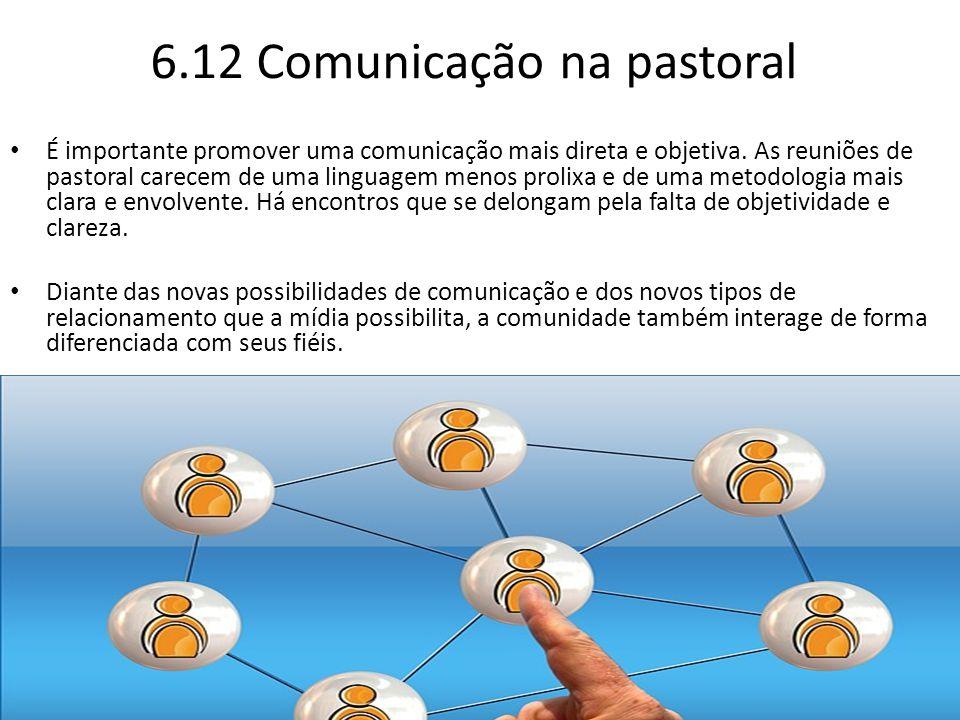 6.12 Comunicação na pastoral É importante promover uma comunicação mais direta e objetiva. As reuniões de pastoral carecem de uma linguagem menos prol