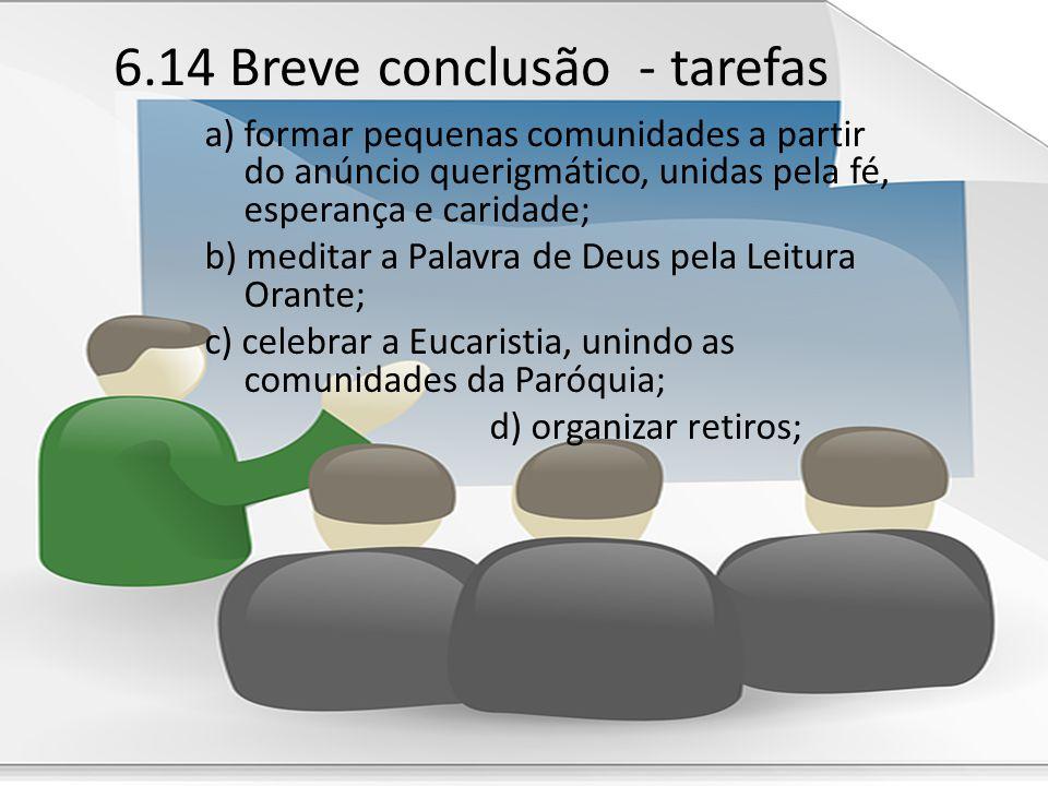 6.14 Breve conclusão - tarefas a) formar pequenas comunidades a partir do anúncio querigmático, unidas pela fé, esperança e caridade; b) meditar a Pal