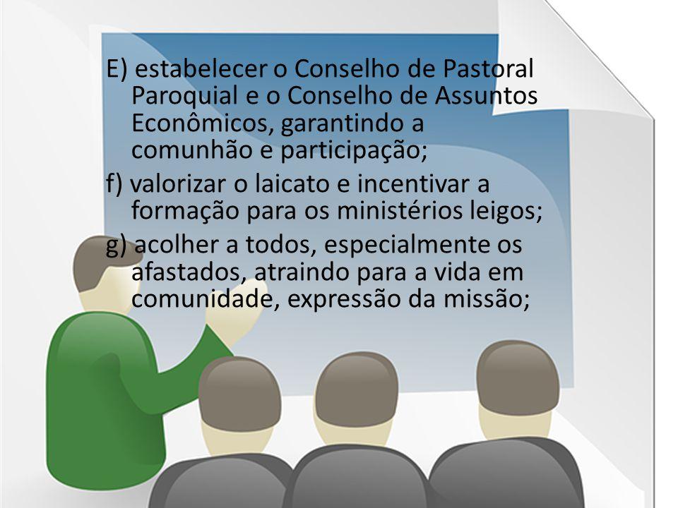 E) estabelecer o Conselho de Pastoral Paroquial e o Conselho de Assuntos Econômicos, garantindo a comunhão e participação; f) valorizar o laicato e in