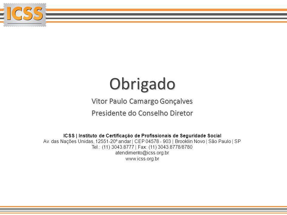 Obrigado Vitor Paulo Camargo Gonçalves Presidente do Conselho Diretor ICSS | Instituto de Certificação de Profissionais de Seguridade Social Av. das N