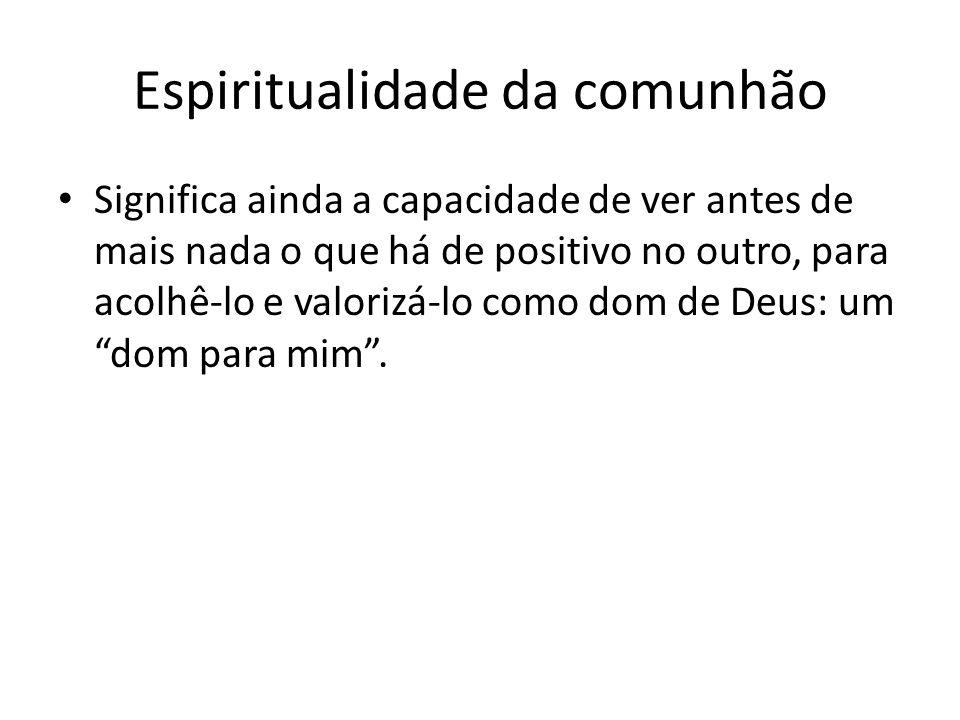 Espiritualidade da comunhão Significa ainda a capacidade de ver antes de mais nada o que há de positivo no outro, para acolhê-lo e valorizá-lo como dom de Deus: um dom para mim .