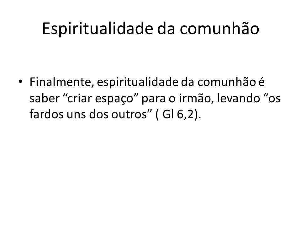 Espiritualidade da comunhão Finalmente, espiritualidade da comunhão é saber criar espaço para o irmão, levando os fardos uns dos outros ( Gl 6,2).