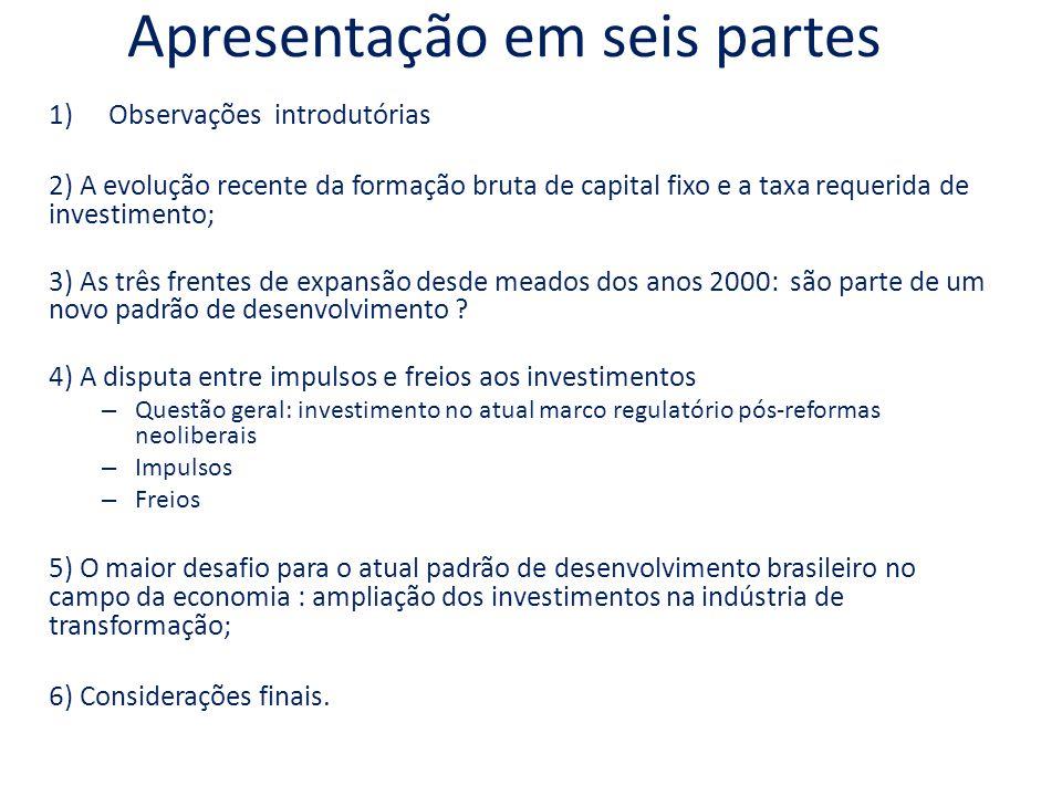 Apresentação em seis partes 1)Observações introdutórias 2) A evolução recente da formação bruta de capital fixo e a taxa requerida de investimento; 3) As três frentes de expansão desde meados dos anos 2000: são parte de um novo padrão de desenvolvimento .