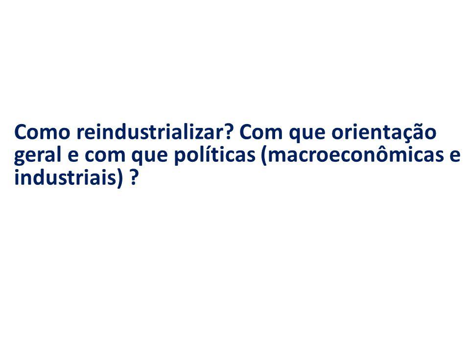 Como reindustrializar? Com que orientação geral e com que políticas (macroeconômicas e industriais) ?