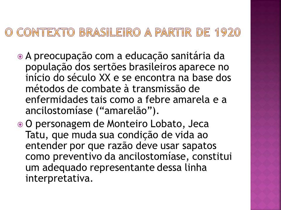  A preocupação com a educação sanitária da população dos sertões brasileiros aparece no início do século XX e se encontra na base dos métodos de combate à transmissão de enfermidades tais como a febre amarela e a ancilostomíase ( amarelão ).
